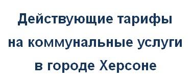 Действующие тарифы на коммунальные услуги в Херсоне Украина